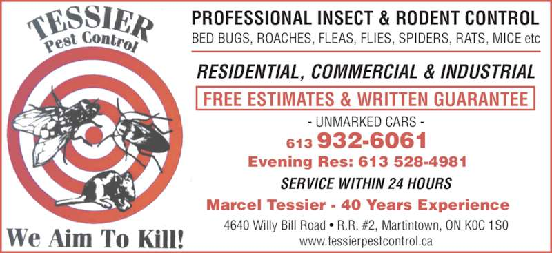 Tessier Pest Control (613-932-6061) - Display Ad - PROFESSIONAL INSECT & RODENT CONTROL FREE ESTIMATES & WRITTEN GUARANTEE RESIDENTIAL, COMMERCIAL & INDUSTRIAL SERVICE WITHIN 24 HOURS BED BUGS, ROACHES, FLEAS, FLIES, SPIDERS, RATS, MICE etc 4640 Willy Bill Road ? R.R. #2, Martintown, ON K0C 1S0 www.tessierpestcontrol.ca - UNMARKED CARS - 613 932-6061 Evening Res: 613 528-4981 Marcel Tessier - 40 Years Experience