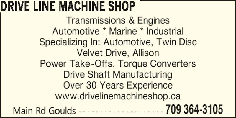 Drive Line Machine Shop (709-364-3105) - Display Ad - Over 30 Years Experience www.drivelinemachineshop.ca DRIVE LINE MACHINE SHOP 709 364-3105Main Rd Goulds - - - - - - - - - - - - - - - - - - - - Transmissions & Engines Automotive * Marine * Industrial Specializing In: Automotive, Twin Disc Velvet Drive, Allison Power Take-Offs, Torque Converters Drive Shaft Manufacturing