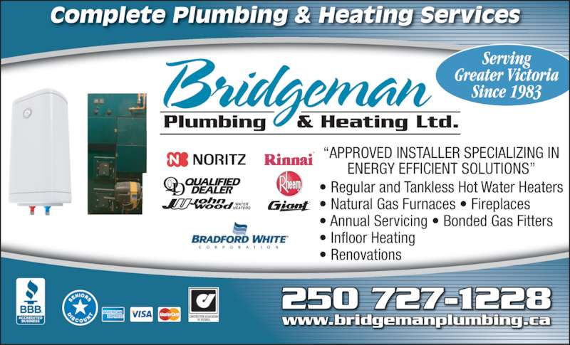 Bridgeman Plumbing & Heating Ltd (250-727-1228) - Display Ad - Complete Plumbing & Heating Services CONSTRUCTION ASSOCIATION OF VICTORIA ?APPROVED INSTALLER SPECIALIZING IN ENERGY EFFICIENT SOLUTIONS? ? Regular and Tankless Hot Water Heaters ? Natural Gas Furnaces ? Fireplaces ? Annual Servicing ? Bonded Gas Fitters ? Infloor Heating ? Renovations WATER HEATERS Serving Greater Victoria Since 1983 250 727-1228 www.bridgemanplumbing.ca Bridgeman Plumbing     & Heating Ltd.