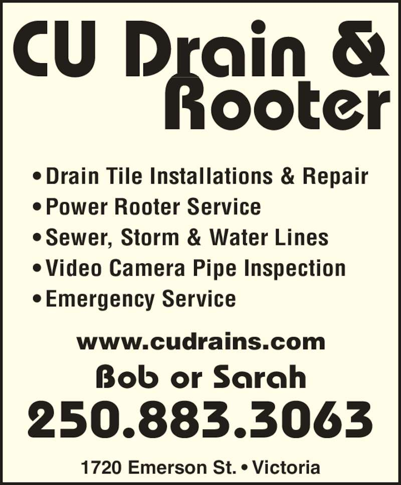 C U Drain & Rooter (250-883-3063) - Display Ad - CU Drain & Rooter 1720 Emerson St. ? Victoria www.cudrains.com Bob or Sarah 250.883.3063 ? Drain Tile Installations & Repair ? Power Rooter Service ? Sewer, Storm & Water Lines ? Video Camera Pipe Inspection ? Emergency Service