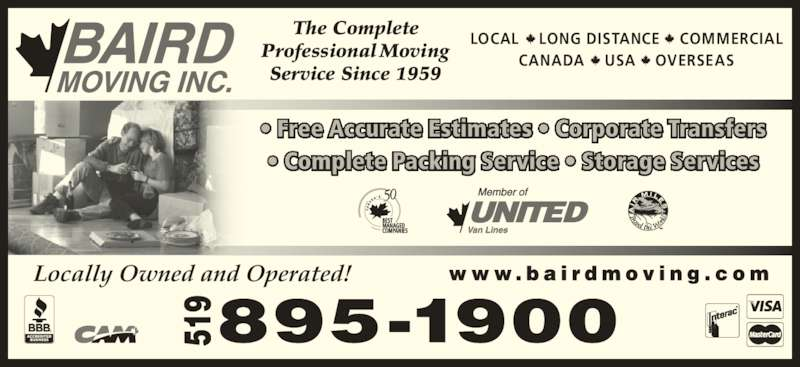 Baird Moving Inc (519-895-1900) - Display Ad - Locally Owned and Operated! LOCAL    LONG DISTANCE    COMMERCIAL CANADA    USA    OVERSEAS The Complete Professional Moving Service Since 1959 ? Free Accurate Estimates ? Corporate Transfers ? Complete Packing Service ? Storage Services