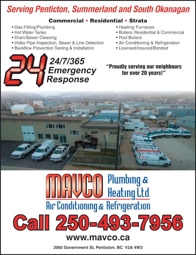 Mavco Plumbing & Heating Ltd (250-493-7956) - Display Ad - ? Gas Fitting/Plumbing ? Hot Water Tanks ? Drain/Sewer Cleaning ? Video Pipe Inspection, Sewer & Line Detection ? Heating: Furnaces ? Boilers: Residential & Commercial ? Pool Boilers ? Air Conditioning & Refrigeration ? Licensed/Insured/Bonded  ?Proudly serving our neighbours for over 20 years!? Commercial ? Residential ? Strata Serving Penticton, Summerland and South Okanagan www.mavco.ca 2060 Government St, Penticton, BC  V2A 4W3 ? Backflow Prevention Testing & Installation