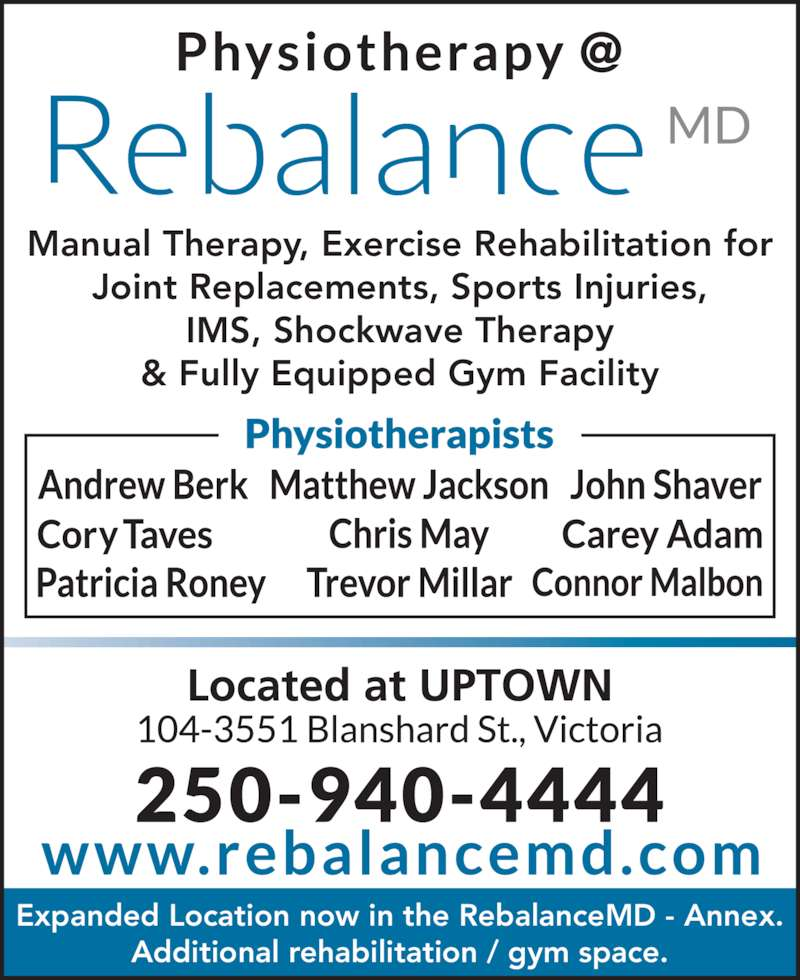 ReBalance MD (250-940-4444) - Display Ad - Manual Therapy, Exercise Rehabilitation for Joint Replacements, Sports Injuries, IMS, Shockwave Therapy & Fully Equipped Gym Facility Expanded Location now in the RebalanceMD - Annex. Additional rehabilitation / gym space.