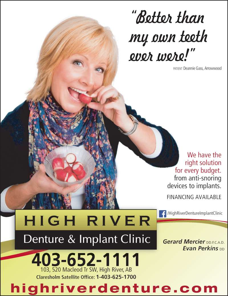 High River Denture & Implant Clinic (4036521111) - Display Ad - PATIENT Deannie Gass, Arrowwood We have the right solution for every budget. highr iverdenture.com 403-652-1111 103, 520 Macleod Tr SW, High River, AB Claresholm Satellite Office: 1-403-625-1700 from anti-snoring devices to implants. FINANCING AVAILABLE /HighRiverDentureImplantClinic Gerard Mercier DD.F.C.A.D. Evan Perkins DD