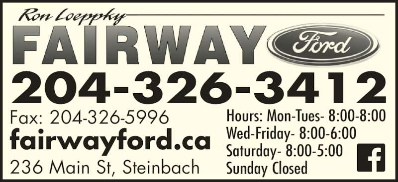Fairway Ford Sales Ltd (204-326-3412) - Display Ad - Hours: Mon-Tues- 8:00-8:00 Wed-Friday- 8:00-6:00 Saturday- 8:00-5:00 Sunday Closed Fax: 204-326-5996 fairwayford.ca 236 Main St, Steinbach 204-326-3412