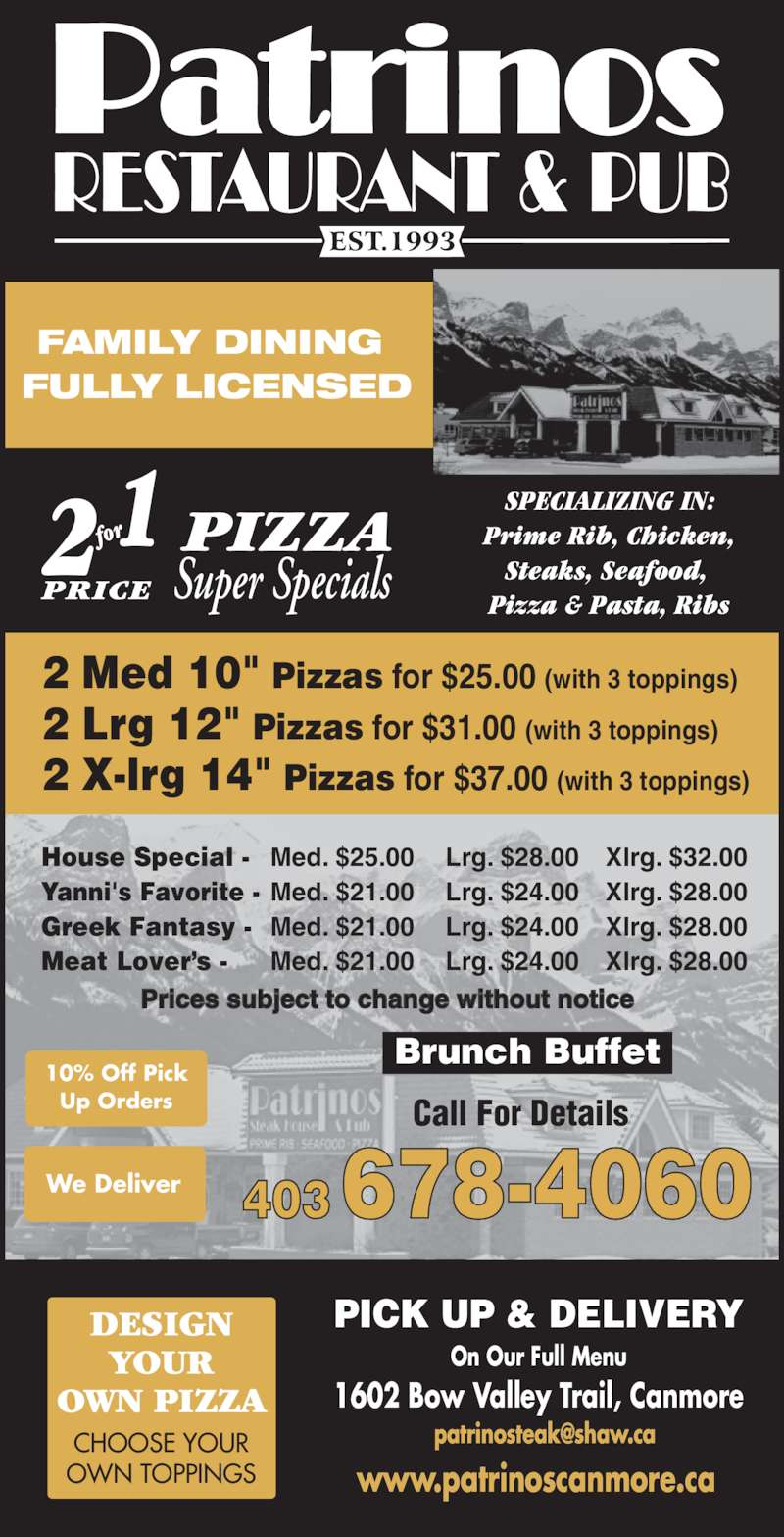 """Patrinos Steak House & Pub (4036784060) - Display Ad - FULLY LICENSED 2 Med 10"""" Pizzas for $25.00 (with 3 toppings) FAMILY DINING  2 Lrg 12"""" Pizzas for $31.00 (with 3 toppings) 2 X-lrg 14"""" Pizzas for $37.00 (with 3 toppings) SPECIALIZING IN: Prime Rib, Chicken, Steaks, Seafood,  Pizza & Pasta, Ribs Call For Details 403 678-4060 www.patrinoscanmore.ca 1602 Bow Valley Trail, Canmore House Special -  Med. $25.00 Lrg. $28.00 Xlrg. $32.00 Yanni's Favorite -  Med. $21.00 Lrg. $24.00 Xlrg. $28.00 Greek Fantasy -  Med. $21.00 Lrg. $24.00 Xlrg. $28.00 Meat Lover?s -  Med. $21.00 Lrg. $24.00 Xlrg. $28.00 PICK UP & DELIVERY On Our Full Menu Prices subject to change without notice Brunch Buffet DESIGN YOUR OWN PIZZA CHOOSE YOUR OWN TOPPINGS 10% Off Pick Up Orders We Deliver PIZZA2 1 for Super SpecialsPRICE"""