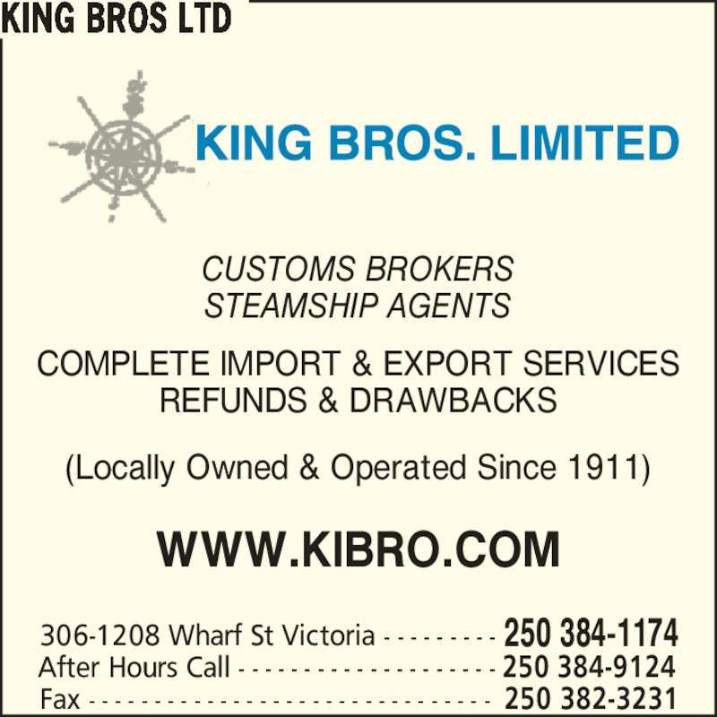 King Bros Ltd (250-384-1174) - Display Ad - 306-1208 Wharf St Victoria - - - - - - - - - 250 384-1174 Fax - - - - - - - - - - - - - - - - - - - - - - - - - - - - - - - 250 382-3231 After Hours Call - - - - - - - - - - - - - - - - - - - - 250 384-9124 CUSTOMS BROKERS STEAMSHIP AGENTS COMPLETE IMPORT & EXPORT SERVICES REFUNDS & DRAWBACKS (Locally Owned & Operated Since 1911) WWW.KIBRO.COM KING BROS LTD