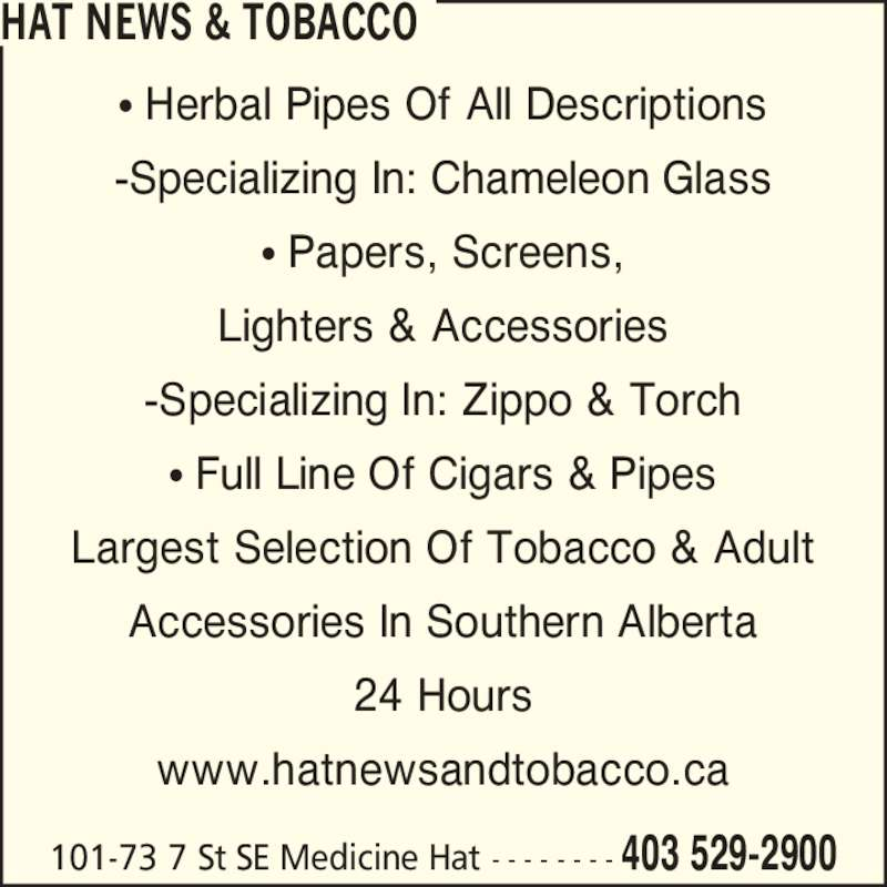Hat News & Tobacco (4035292900) - Display Ad - 101-73 7 St SE Medicine Hat - - - - - - - - 403 529-2900 ? Herbal Pipes Of All Descriptions -Specializing In: Chameleon Glass ? Papers, Screens, Lighters & Accessories -Specializing In: Zippo & Torch ? Full Line Of Cigars & Pipes HAT NEWS & TOBACCO Largest Selection Of Tobacco & Adult Accessories In Southern Alberta 24 Hours www.hatnewsandtobacco.ca