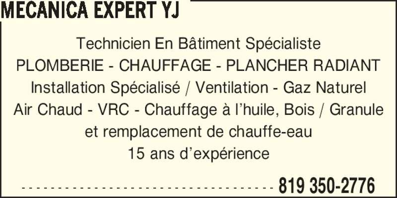 Mécanica Expert YJ (819-795-3786) - Annonce illustrée======= - PLOMBERIE - CHAUFFAGE - PLANCHER RADIANT Installation Sp?cialis? / Ventilation - Gaz Naturel Air Chaud - VRC - Chauffage ? l?huile, Bois / Granule et remplacement de chauffe-eau 15 ans d?exp?rience - - - - - - - - - - - - - - - - - - - - - - - - - - - - - - - - - - - 819 350-2776 MECANICA EXPERT YJ Technicien En B?timent Sp?cialiste