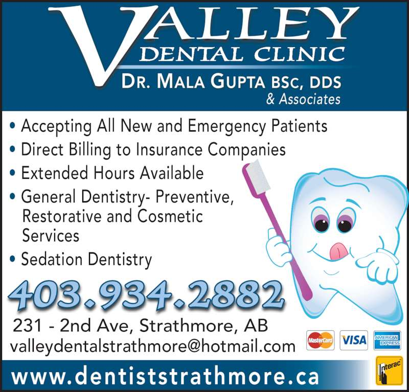 Valley Dental Clinic (4039342882) - Display Ad - 231 - 2nd Ave, Strathmore, AB www.dentiststrathmore.ca & Associates 403.934.2882 ? Accepting All New and Emergency Patients ? Direct Billing to Insurance Companies ? Extended Hours Available ? General Dentistry- Preventive,     Restorative and Cosmetic    Services ? Sedation Dentistry DR. MALA GUPTA BSC, DDS DENTAL CLINIC ALLEYV