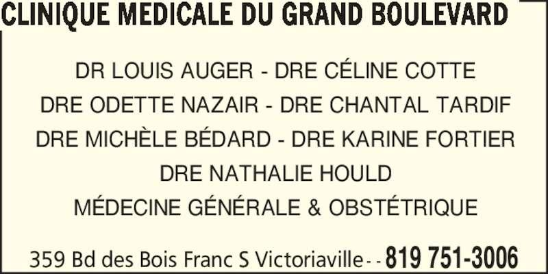 Clinique Médicale Du Grand Boulevard (819-751-3006) - Annonce illustrée======= - DR LOUIS AUGER - DRE C?LINE COTTE DRE ODETTE NAZAIR - DRE CHANTAL TARDIF DRE MICH?LE B?DARD - DRE KARINE FORTIER CLINIQUE MEDICALE DU GRAND BOULEVARD DRE NATHALIE HOULD M?DECINE G?N?RALE & OBST?TRIQUE 359 Bd des Bois Franc S Victoriaville - - 819 751-3006