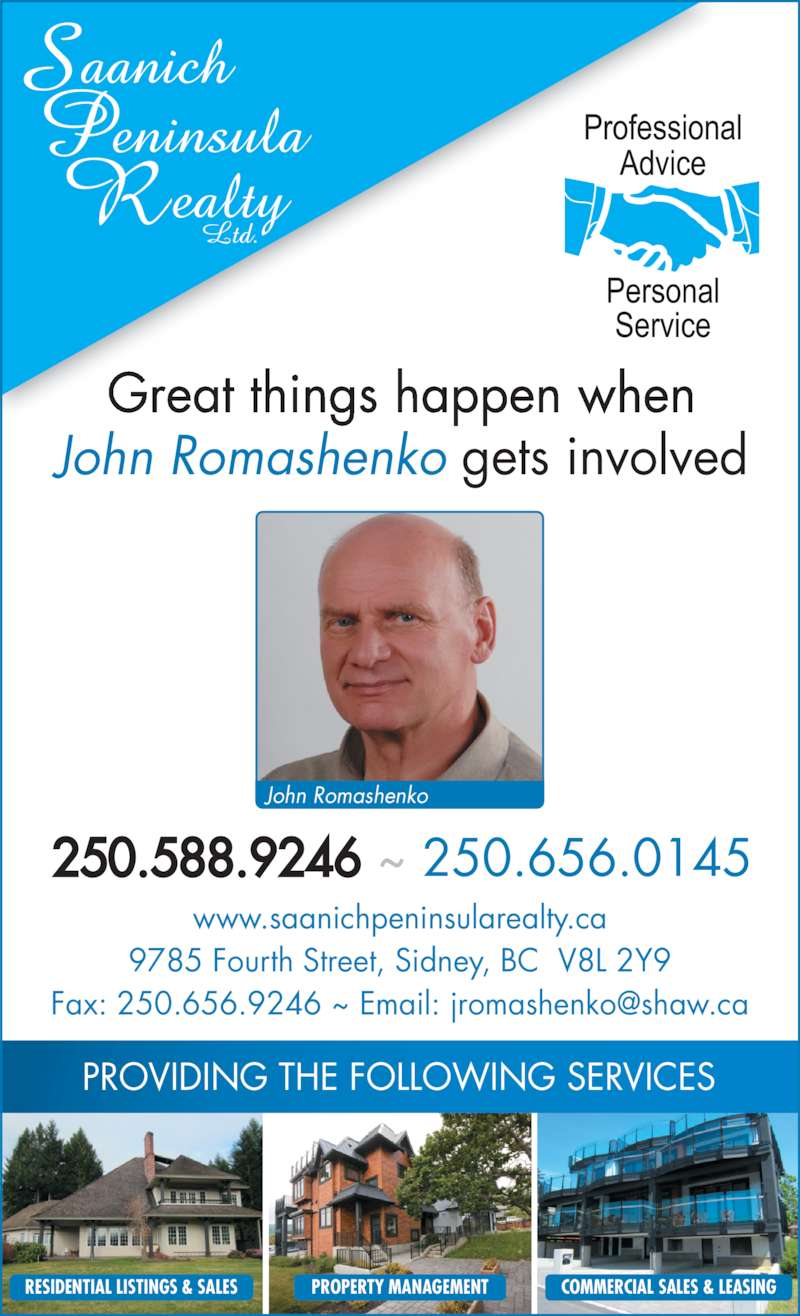 Saanich Peninsula Realty Ltd (250-656-0145) - Display Ad - Great things happen when John Romashenko gets involved PROVIDING THE FOLLOWING SERVICES RESIDENTIAL LISTINGS & SALES PROPERTY MANAGEMENT COMMERCIAL SALES & LEASING John Romashenko www.saanichpeninsularealty.ca 9785 Fourth Street, Sidney, BC  V8L 2Y9