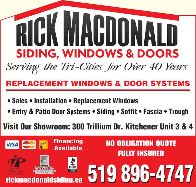 Rick Macdonald Siding and Windows Inc (519-896-4747) - Display Ad - Visit Our Showroom: 300 Trillium Dr. Kitchener Unit 3 & 4 519 896-4747 NO OBLIGATION QUOTE FULLY INSURED rickmacdonaldsiding.ca REPLACEMENT WINDOWS & DOOR SYSTEMS ? Sales ? Installation ? Replacement Windows ? Entry & Patio Door Systems ? Siding ? Soffit ? Fascia ? Trough Financing Available