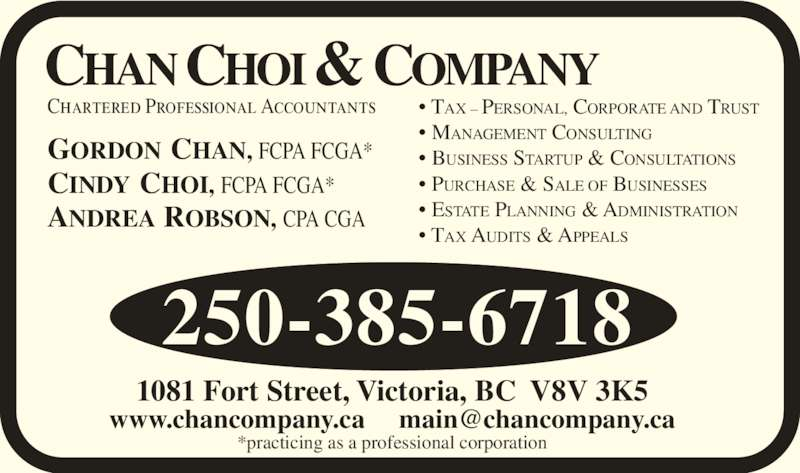 Chan Choi & Company (250-385-6718) - Display Ad - Chartered Professional Accountants GORDON CHAN, FCPA FCGA* CINDY CHOI, FCPA FCGA* ANDREA ROBSON, CPA CGA ? TAX ? PERSONAL, CORPORATE AND TRUST ? MANAGEMENT CONSULTING ? BUSINESS STARTUP & CONSULTATIONS ? PURCHASE & SALE OF BUSINESSES ? ESTATE PLANNING & ADMINISTRATION ? TAX AUDITS & APPEALS 1081 Fort Street, Victoria, BC  V8V 3K5 CHAN CHOI & COMPANY *practicing as a professional corporation 250-385-6718