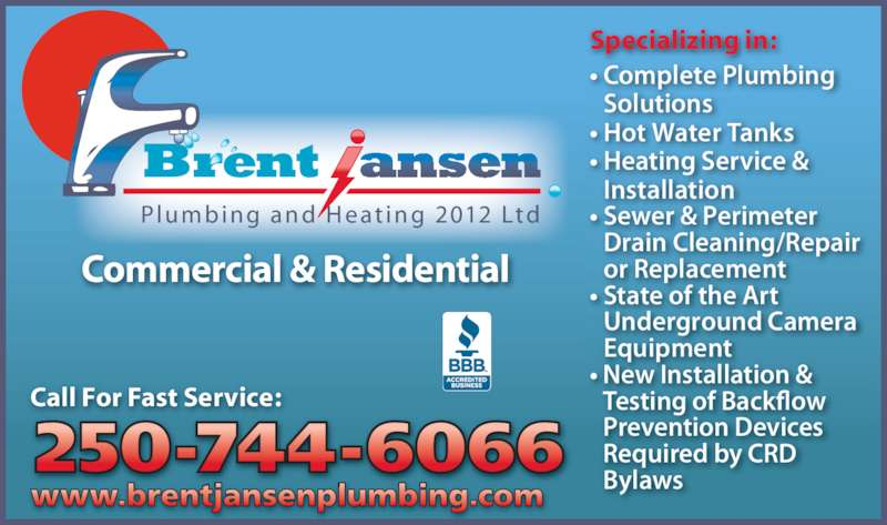 Brent Jansen Plumbing & Heating Ltd (250-744-6066) - Display Ad - Solutions ? Hot Water Tanks  Required by CRD  Bylaws ? Complete Plumbing  Pl u m b i n g a n d H e a t i n g 2012 Ltd Commercial & Residential ? Heating Service &   Installation ? Sewer & Perimeter  Drain Cleaning/Repair  or Replacement ? State of the Art  Underground Camera  Equipment ? New Installation &  Testing of Backflow Call For Fast Service:  Prevention Devices www.brentjansenplumbing.com Specializing in: