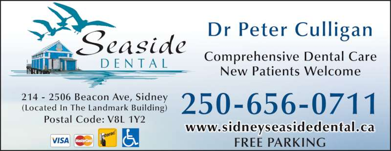 Seaside Dental (2506560711) - Display Ad - 214 - 2506 Beacon Ave, Sidney (Located In The Landmark Building) Postal Code: V8L 1Y2 Comprehensive Dental Care New Patients Welcome 250-656-0711 FREE PARKING Seaside D E N T A L www.sidneyseasidedental.ca Dr Peter Culligan