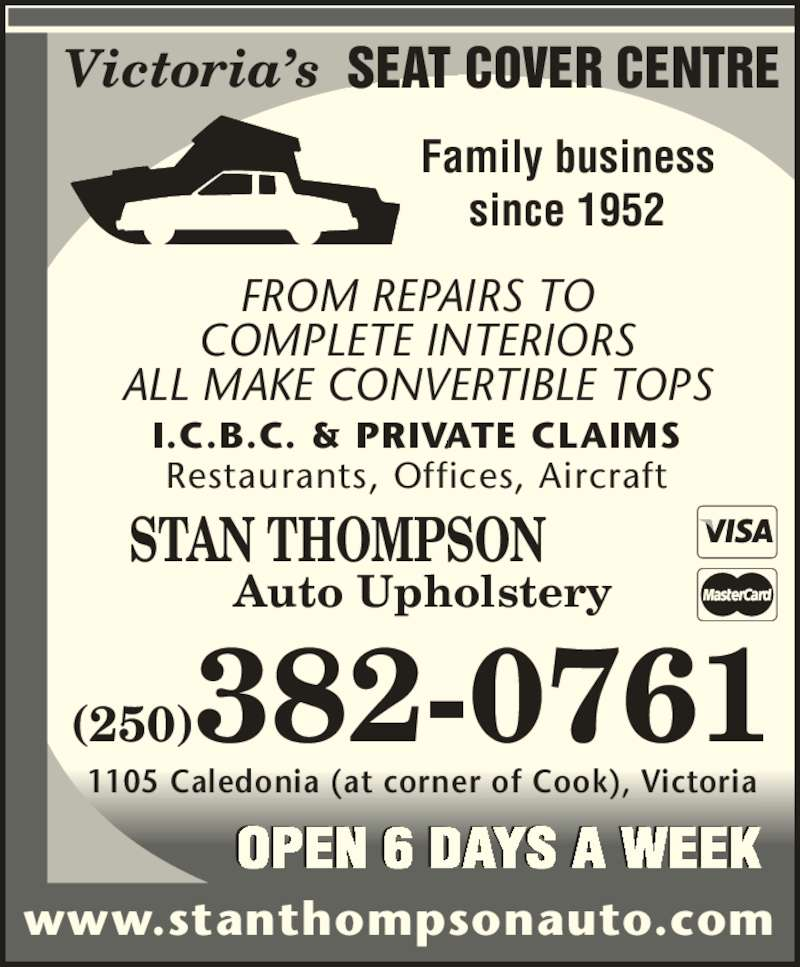 Stan Thompson Auto Upholstery Ltd (250-382-0761) - Display Ad - SEAT COVER CENTRE FROM REPAIRS TO COMPLETE INTERIORS ALL MAKE CONVERTIBLE TOPS I.C.B.C. & PRIVATE CLAIMS Restaurants, Offices, Aircraft Victoria?s Family business since 1952 STAN THOMPSON Auto Upholstery www.stanthompsonauto.com (250)382-0761 1105 Caledonia (at corner of Cook), Victoria OPEN 6 DAYS A WEEK
