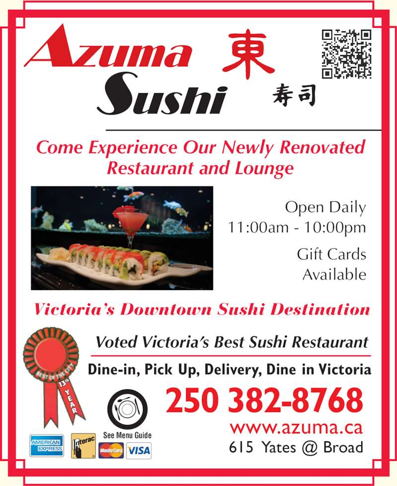 Azuma Sushi (250-382-8768) - Display Ad - www.azuma.ca Come Experience Our Newly Renovated Restaurant and Lounge Victoria?s Downtown Sushi Destination Dine-in, Pick Up, Delivery, Dine in Victoria 13 th Open Daily See Menu Guide Voted Victoria?s Best Sushi Restaurant 11:00am - 10:00pm Gift Cards Available 250 382-8768