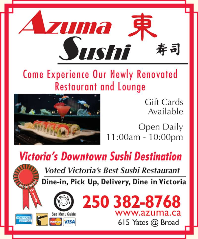 Azuma Sushi (2503828768) - Display Ad - Come Experience Our Newly Renovated Restaurant and Lounge Victoria?s Downtown Sushi Destination Dine-in, Pick Up, Delivery, Dine in Victoria 13 th Open Daily 11:00am - 10:00pm See Menu Guide Voted Victoria?s Best Sushi Restaurant Gift Cards Available 250 382-8768 www.azuma.ca