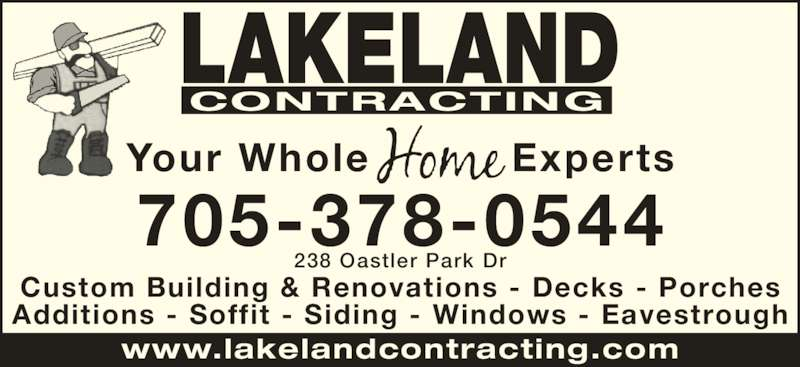 Lakeland Contracting (7053780544) - Display Ad - Custom Building & Renovations - Decks - Porches Additions - Soffit - Siding - Windows - Eavestrough www.lakelandcontracting.com LAKELAND CONTRACTING Your Whole Experts 705-378-0544 238 Oastler Park Dr