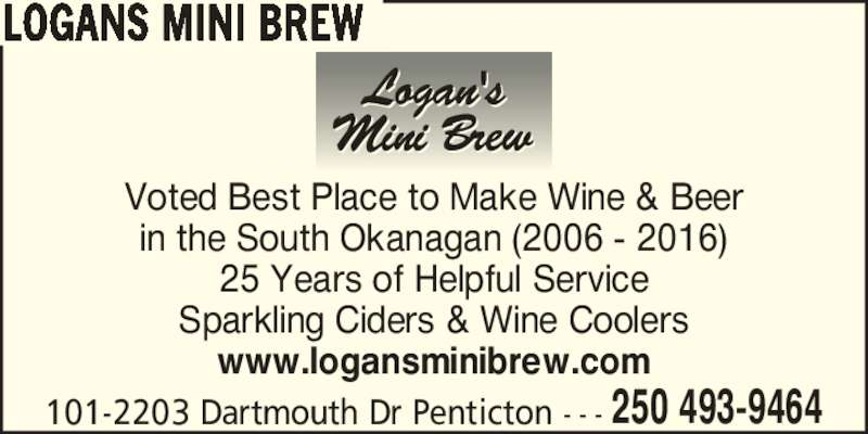Logans Mini Brew (250-493-9464) - Display Ad - 101-2203 Dartmouth Dr Penticton - - - 250 493-9464 LOGANS MINI BREW Voted Best Place to Make Wine & Beer in the South Okanagan (2006 - 2016) 25 Years of Helpful Service Sparkling Ciders & Wine Coolers www.logansminibrew.com