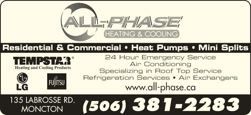 All-Phase Heating & Cooling (506-381-2283) - Display Ad - 135 LABROSSE RD. MONCTON (506) 381-2283 Residential & Commercial ? Heat Pumps ? Mini Splits 24 Hour Emergency Service Air Conditioning Specializing in Roof Top Service Refrigeration Services ? Air Exchangers www.all-phase.ca