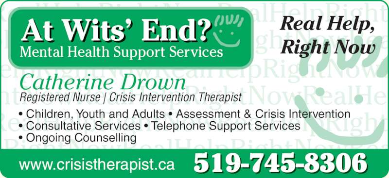 At Wits' End Catherine Drown RN BA PSYCH (519-745-8306) - Display Ad - Mental Health Support Services Real Help, Right Now Catherine Drown Registered Nurse | Crisis Intervention Therapist 519-745-8306 • Children, Youth and Adults • Assessment & Crisis Intervention • Consultative Services • Telephone Support Servic s • Ongoing Counselling www.crisistherapist.ca At Wits' End? RealHelpRightNowRealHelpRight pRightNowRealHelpRightNowRea p g elpRightNowRealHelpRightNowR RealHelpRightNowRealHelpRight pRightNowRealHelpRightNowRea htNowRealHelpRightNowRealHel elpRightNowRealHelpRightNowR