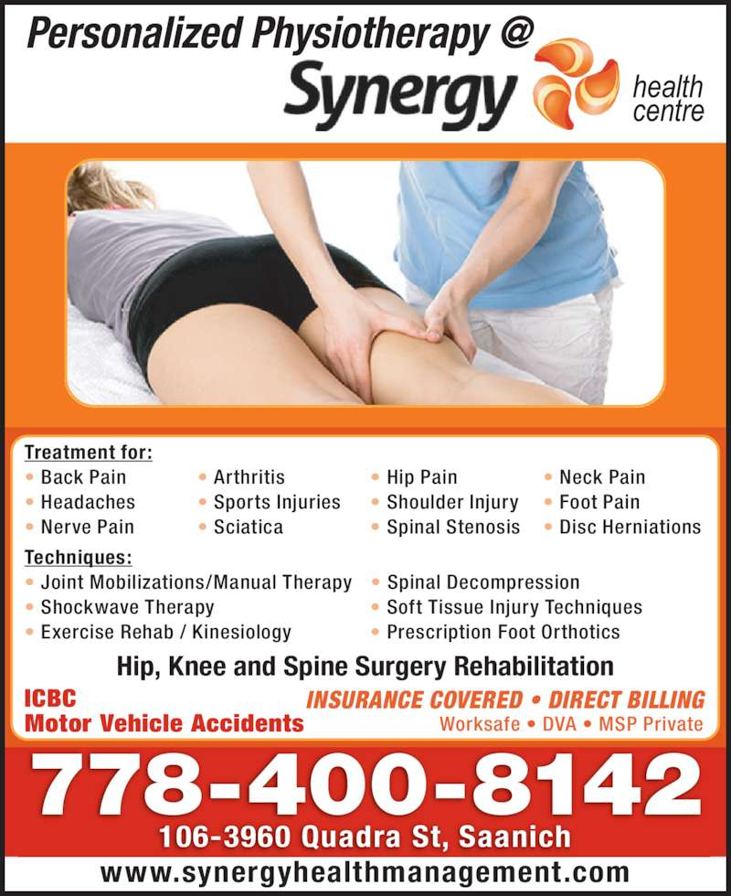 Synergy Health Centre (2507273737) - Display Ad - 778-400-8142 106-3960 Quadra St, Saanich www.synergyhealthmanagement.com Treatment for: ? Back Pain  ? Arthritis  ? Hip Pain  ? Neck Pain ? Headaches  ? Sports Injuries ? Shoulder Injury ? Foot Pain ? Nerve Pain  ? Sciatica  ? Spinal Stenosis ? Disc Herniations Techniques: ? Joint Mobilizations/Manual Therapy ? Spinal Decompression ? Shockwave Therapy   ? Soft Tissue Injury Techniques ? Exercise Rehab / Kinesiology  ? Prescription Foot Orthotics ICBC Motor Vehicle Accidents INSURANCE COVERED ? DIRECT BILLING Worksafe ? DVA ? MSP Private Hip, Knee and Spine Surgery Rehabilitation