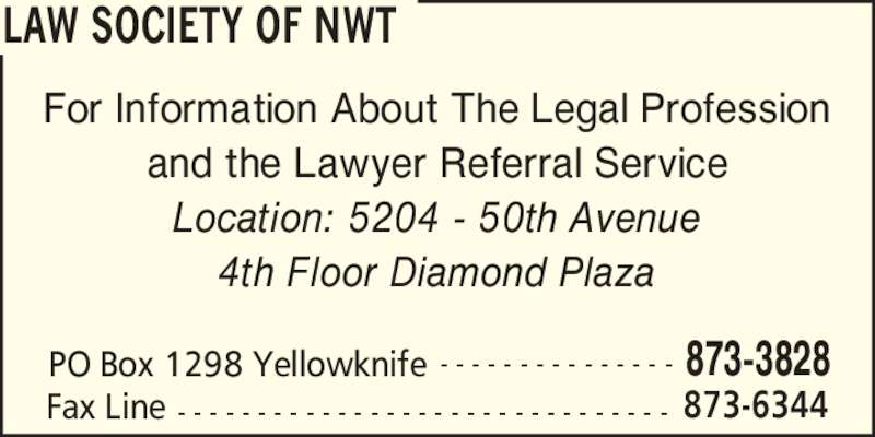 Law Society Of The NWT (867-873-3828) - Display Ad - LAW SOCIETY OF NWT PO Box 1298 Yellowknife 873-3828- - - - - - - - - - - - - - - Fax Line 873-6344- - - - - - - - - - - - - - - - - - - - - - - - - - - - - - - For Information About The Legal Profession and the Lawyer Referral Service Location: 5204 - 50th Avenue 4th Floor Diamond Plaza