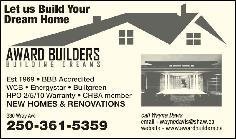 Award Builders Ltd (250-361-5359) - Display Ad - Let us Build Your Dream Home 250-361-5359 330 Wray Ave call Wayne Davis website - www.awardbuilders.ca Est 1969 ? BBB Accredited WCB ? Energystar ? Builtgreen HPO 2/5/10 Warranty ? CHBA member NEW HOMES & RENOVATIONS