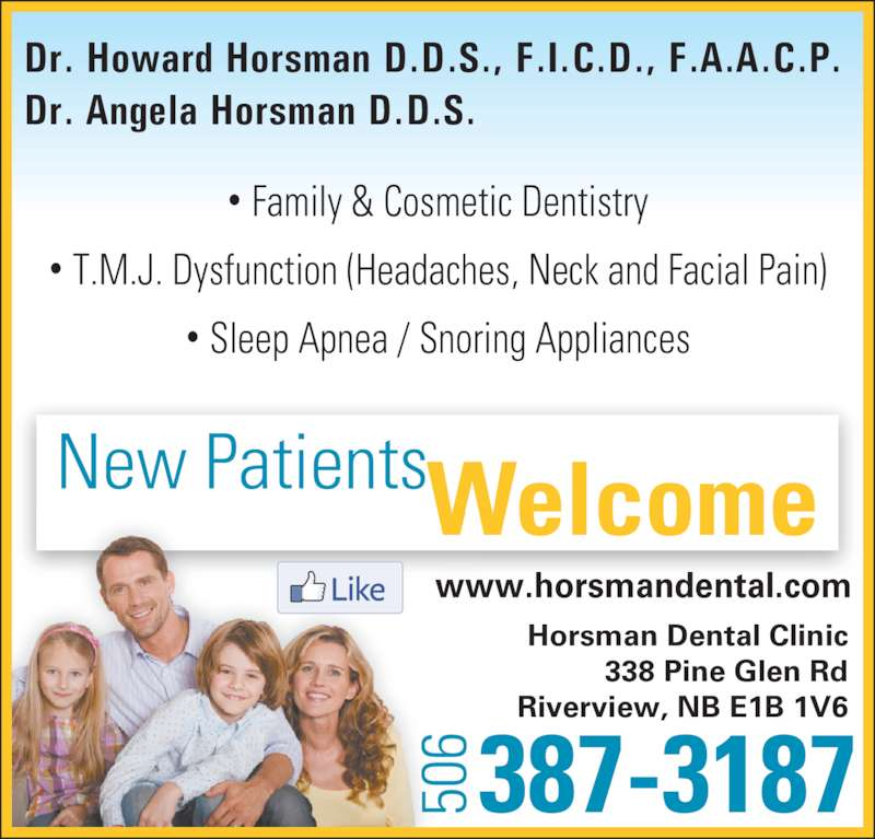 Horsman Dental Clinic (5063873187) - Display Ad - 387-3187506 Dr. Howard Horsman D.D.S., F.I.C.D., F.A.A.C.P. Dr. Angela Horsman D.D.S. ? Family & Cosmetic Dentistry ? T.M.J. Dysfunction (Headaches, Neck and Facial Pain) ? Sleep Apnea / Snoring Appliances New PatientsWelcome 50 50 Horsman Dental Clinic 338 Pine Glen Rd Riverview, NB E1B 1V6 www.horsmandental.com