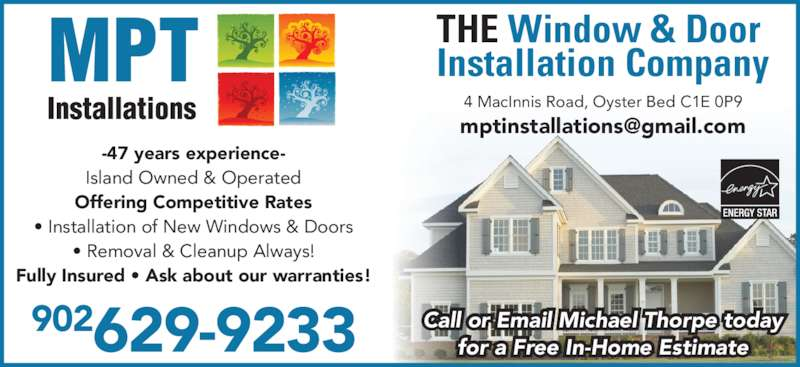 MPT Installations (902-626-3119) - Display Ad - 4 MacInnis Road, Oyster Bed C1E 0P9 Fully Insured ? Ask about our warranties! ? Removal & Cleanup Always! 902629-9233 THE Window & Door  Installation Company Call or Email Michael Thorpe today for a Free In-Home Estimate -47 years experience- Island Owned & Operated Offering Competitive Rates ? Installation of New Windows & Doors