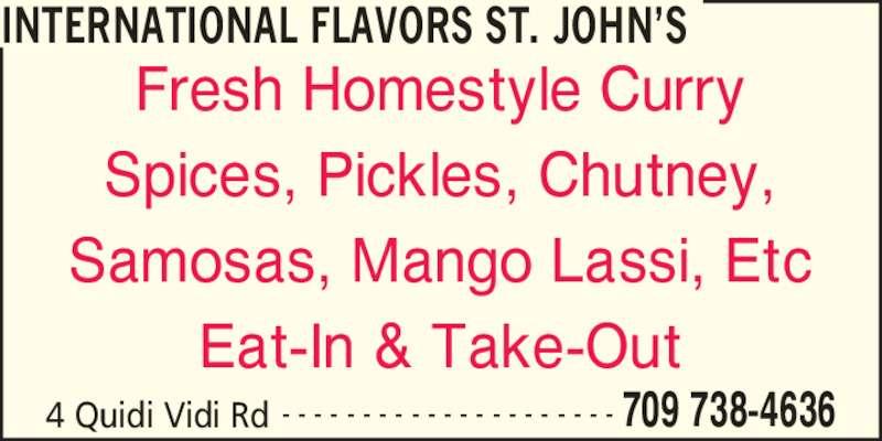 International Flavours Inc (709-738-4636) - Annonce illustrée======= - INTERNATIONAL FLAVORS ST. JOHN?S 4 Quidi Vidi Rd 709 738-4636- - - - - - - - - - - - - - - - - - - - - Fresh Homestyle Curry Spices, Pickles, Chutney, Samosas, Mango Lassi, Etc Eat-In & Take-Out