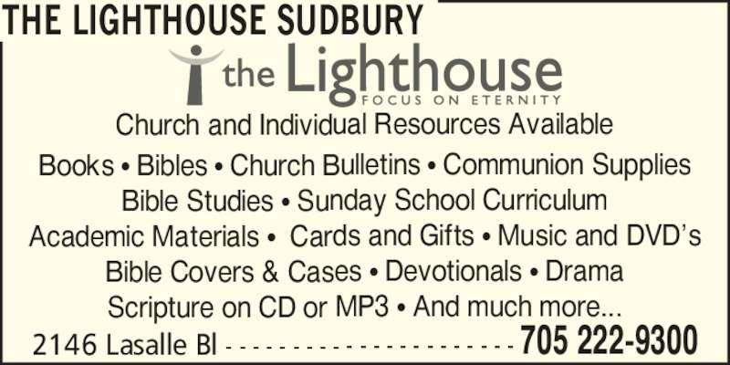 The Lighthouse Sudbury (705-222-9300) - Display Ad - THE LIGHTHOUSE SUDBURY Church and Individual Resources Available Books ? Bibles ? Church Bulletins ? Communion Supplies Bible Studies ? Sunday School Curriculum Academic Materials ?  Cards and Gifts ? Music and DVD?s Bible Covers & Cases ? Devotionals ? Drama Scripture on CD or MP3 ? And much more... 2146 Lasalle Bl - - - - - - - - - - - - - - - - - - - - - - 705 222-9300