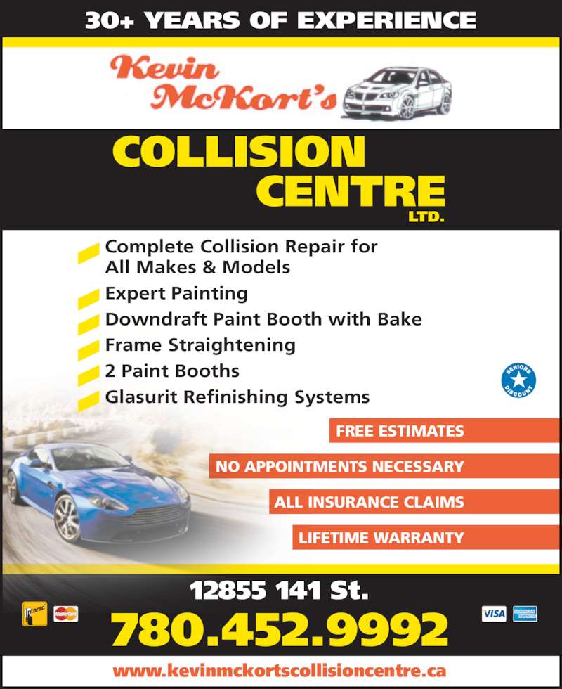 Kevin McKort's Collision Center Ltd (780-452-9992) - Display Ad - Complete Collision Repair for 30+ YEARS OF EXPERIENCE All Makes & Models Expert Painting Downdraft Paint Booth with Bake Frame Straightening 2 Paint Booths Glasurit Refinishing Systems ALL INSURANCE CLAIMS LIFETIME WARRANTY NO APPOINTMENTS NECESSARY FREE ESTIMATES 12855 141 St. 780.452.9992 www.kevinmckortscollisioncentre.ca