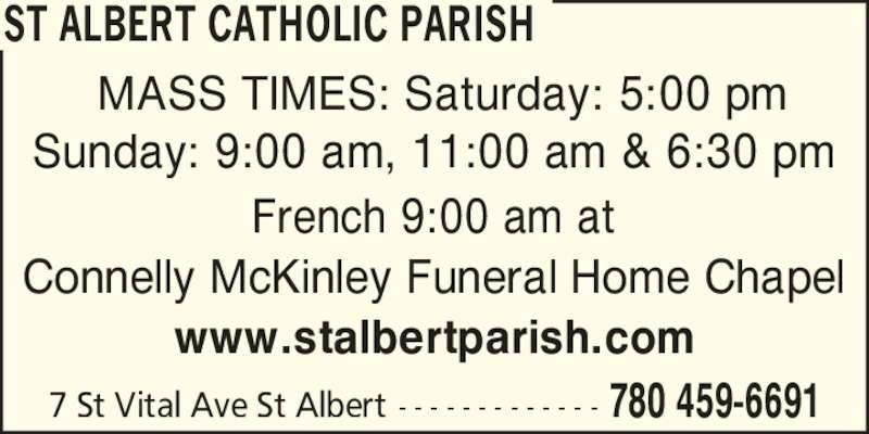 St Albert Catholic Parish (7804596691) - Display Ad - ST ALBERT CATHOLIC PARISH 780 459-66917 St Vital Ave St Albert - - - - - - - - - - - - - MASS TIMES: Saturday: 5:00 pm Sunday: 9:00 am, 11:00 am & 6:30 pm French 9:00 am at Connelly McKinley Funeral Home Chapel www.stalbertparish.com