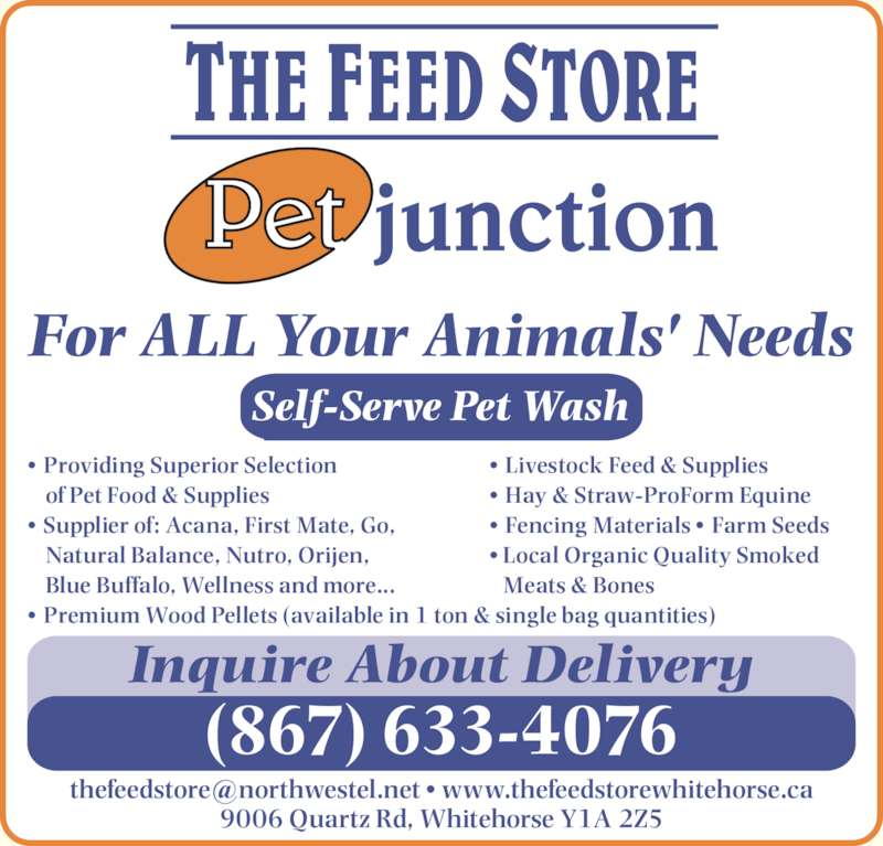 Feed Store The/Pet Junction (867-633-4076) - Display Ad - Inquire About Delivery 9006 Quartz Rd, Whitehorse Y1A 2Z5 ? Local Organic Quality Smoked  Meats & Bones ? Providing Superior Selection of Pet Food & Supplies ? Supplier of: Acana, First Mate, Go,  Natural Balance, Nutro, Orijen,  Blue Buffalo, Wellness and more... ? Premium Wood Pellets (available in 1 ton & single bag quantities) (867) 633-4076 ? Livestock Feed & Supplies ? Hay & Straw-ProForm Equine ? Fencing Materials ? Farm Seeds Self-Serve Pet Wash For ALL Your Animals' Needs Inquire About Delivery 9006 Quartz Rd, Whitehorse Y1A 2Z5 (867) 633-4076 ? Livestock Feed & Supplies ? Hay & Straw-ProForm Equine ? Fencing Materials ? Farm Seeds ? Local Organic Quality Smoked  Meats & Bones ? Providing Superior Selection of Pet Food & Supplies ? Supplier of: Acana, First Mate, Go,  Natural Balance, Nutro, Orijen,  Blue Buffalo, Wellness and more... ? Premium Wood Pellets (available in 1 ton & single bag quantities) Self-Serve Pet Wash For ALL Your Animals' Needs