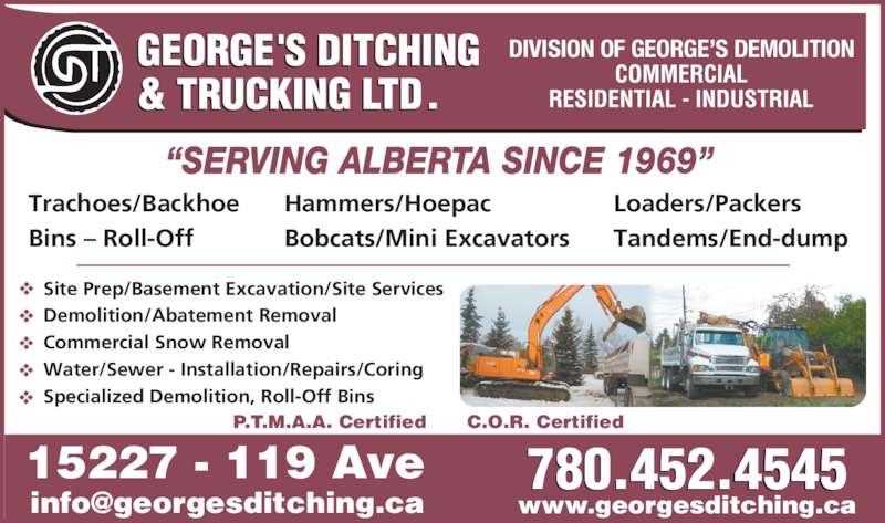 George's Ditching & Trucking Ltd (780-452-4545) - Display Ad - Specialized Demolition, Roll-Off Bins www.georgesditching.ca 15227 - 119 Ave C.O.R. CertifiedP.T.M.A.A. Certified 780.452.4545 Trachoes/Backhoe Bins ? Roll-Off Hammers/Hoepac Bobcats/Mini Excavators Loaders/Packers Tandems/End-dump DIVISION OF GEORGE?S DEMOLITION Site Prep/Basement Excavation/Site Services Demolition/Abatement Removal Commercial Snow Removal Water/Sewer - Installation/Repairs/Coring Specialized Demolition, Roll-Off Bins www.georgesditching.ca 15227 - 119 Ave C.O.R. CertifiedP.T.M.A.A. Certified 780.452.4545 Trachoes/Backhoe Bins ? Roll-Off Hammers/Hoepac Bobcats/Mini Excavators Loaders/Packers Tandems/End-dump DIVISION OF GEORGE?S DEMOLITION Site Prep/Basement Excavation/Site Services Demolition/Abatement Removal Commercial Snow Removal Water/Sewer - Installation/Repairs/Coring
