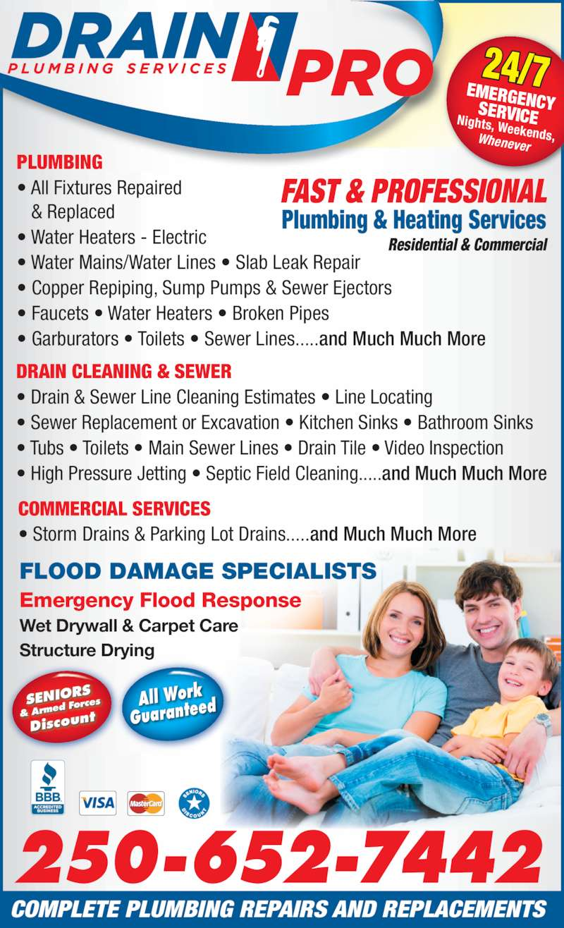 Drain Pro (2506525588) - Display Ad - ? Faucets ? Water Heaters ? Broken Pipes ? Garburators ? Toilets ? Sewer Lines.....and Much Much More DRAIN CLEANING & SEWER ? Drain & Sewer Line Cleaning Estimates ? Line Locating ? Sewer Replacement or Excavation ? Kitchen Sinks ? Bathroom Sinks ? Tubs ? Toilets ? Main Sewer Lines ? Drain Tile ? Video Inspection ? High Pressure Jetting ? Septic Field Cleaning.....and Much Much More SENIOR & Arme d Force Discoun COMMERCIAL SERVICES ? Storm Drains & Parking Lot Drains.....and Much Much More FAST & PROFESSIONAL Plumbing & Heating Services Residential & Commercial FLOOD DAMAGE SPECIALISTS Emergency Flood Response PLUMBING ? All Fixtures Repaired    & Replaced ? Water Heaters - Electric ? Water Mains/Water Lines ? Slab Leak Repair ? Copper Repiping, Sump Pumps & Sewer Ejectors 250-652-7442 24/7EMERGENCYSERVICENights, Weekends,Whenever COMPLETE PLUMBING REPAIRS AND REPLACEMENTS Wet Drywall & Carpet Care Structure Drying All Work Guarantee