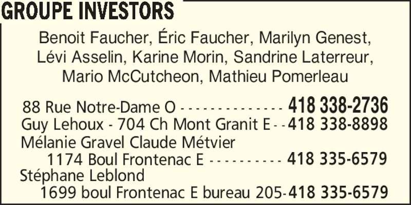 Groupe Investors (418-338-2736) - Annonce illustrée======= - L?vi Asselin, Karine Morin, Sandrine Laterreur, Mario McCutcheon, Mathieu Pomerleau 88 Rue Notre-Dame O - - - - - - - - - - - - - - 418 338-2736 Guy Lehoux - 704 Ch Mont Granit E - - 418 338-8898 M?lanie Gravel Claude M?tvier 1174 Boul Frontenac E - - - - - - - - - - 418 335-6579 St?phane Leblond Benoit Faucher, ?ric Faucher, Marilyn Genest, 1699 boul Frontenac E bureau 205-418 335-6579 GROUPE INVESTORS