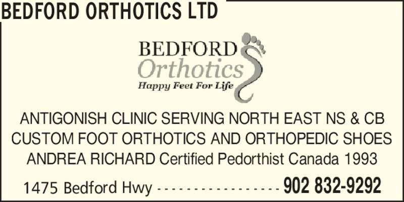 Bedford Orthotics Ltd (902-832-9292) - Display Ad - CUSTOM FOOT ORTHOTICS AND ORTHOPEDIC SHOES ANDREA RICHARD Certified Pedorthist Canada 1993 BEDFORD ORTHOTICS LTD 1475 Bedford Hwy - - - - - - - - - - - - - - - - - 902 832-9292 ANTIGONISH CLINIC SERVING NORTH EAST NS & CB