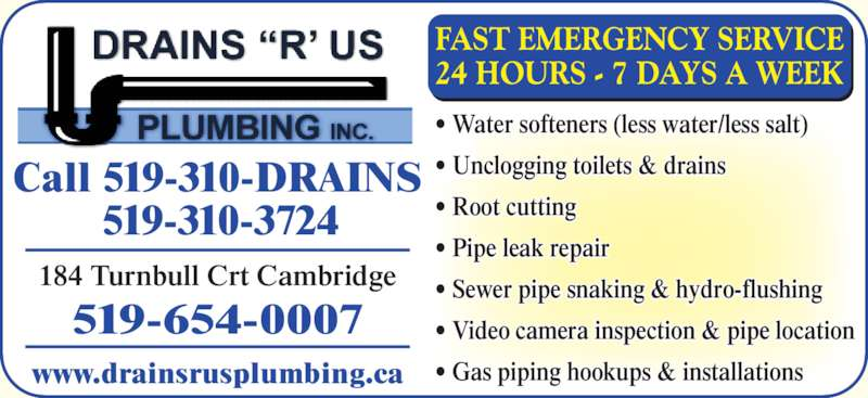 Drains R Us Plumbing Inc (519-654-0007) - Display Ad - 184 Turnbull Crt Cambridge FAST EMERGENCY SERVICE 24 HOURS - 7 DAYS A WEEK Call 519-310-DRAINS 519-310-3724 ? Water softeners (less water/less salt) ? Unclogging toilets & drains ? Root cutting ? Pipe leak repair ? Sewer pipe snaking & hydro-flushing ? Video camera inspection & pipe location ? Gas piping hookups & installations 519-654-0007 www.drainsrusplumbing.ca