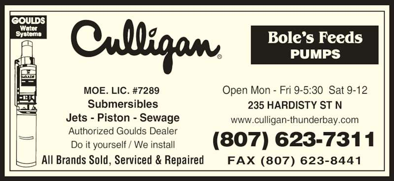 Bole's Feeds Culligan Water Treatment (807-623-7311) - Display Ad - (807) 623-7311 Open Mon - Fri 9-5:30  Sat 9-12 Authorized Goulds Dealer All Brands Sold, Serviced & Repaired Submersibles Jets - Piston - Sewage PUMPS MOE. LIC. #7289  FAX (807) 623-8441 Do it yourself / We install www.culligan-thunderbay.com 235 HARDISTY ST N