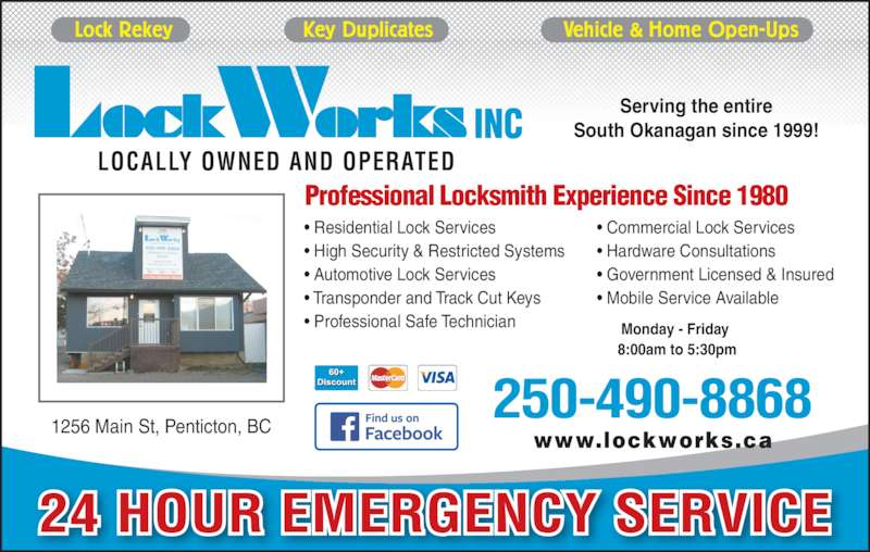 LockWorks (250-490-8868) - Display Ad - 1256 Main St, Penticton, BC Serving the entire South Okanagan since 1999! 250-490-8868 Lock Rekey                    Key Duplicates                    Vehicle & Home Open-Ups LOCALLY OWNED AND OPERATED Professional Locksmith Experience Since 1980 ? Residential Lock Services ? Automotive Lock Services ? Transponder and Track Cut Keys ? Professional Safe Technician ? Commercial Lock Services ? Hardware Consultations ? Government Licensed & Insured ? Mobile Service Available 24 HOUR EMERGENCY SERVICE Monday - Friday  8:00am to 5:30pm ? High Security & Restricted Systems www.lockworks.ca