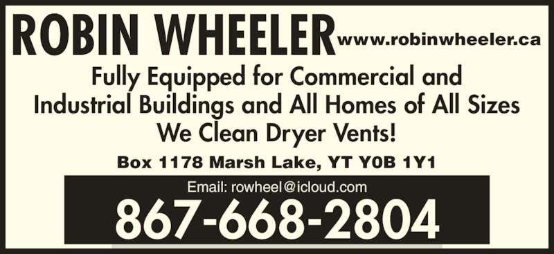 Robin Wheeler (867-668-2804) - Display Ad - Industrial Buildings and All Homes of All Sizes We Clean Dryer Vents! Box 1178 Marsh Lake, YT Y0B 1Y1 ROBIN WHEELERwww.robinwheeler.ca 867-668-2804 Fully Equipped for Commercial and