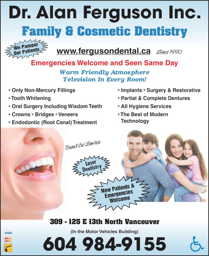 Ferguson Alan Dr Inc (6049849155) - Display Ad - Dr. Alan Ferguson Inc. Family & Cosmetic Dentistry 604 984-9155 309 - 125 E 13th North Vancouver (In the Motor Vehicles Building) www.fergusondental.ca Since 1990 ? Only Non-Mercury Fillings ? Tooth Whitening ? Oral Surgery Including Wisdom Teeth ? Crowns ? Bridges ? Veneers ? Endodontic (Root Canal) Treatment ? Implants ? Surgery & Restorative ? Partial & Complete Dentures ? All Hygiene Services ? The Best of Modern    Technology We Pam per Our Pati ents Laser Dentistr New Pati Emergenc ies Welcome Beautiful S miles Emergencies Welcome and Seen Same Day ents &