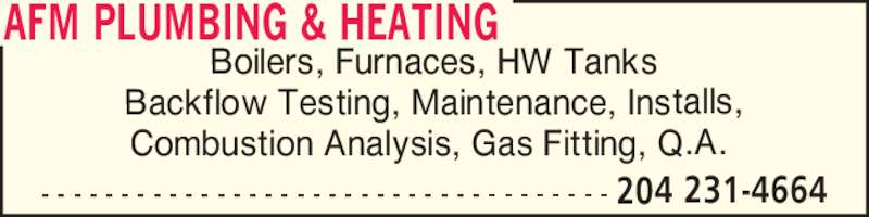 AFM Plumbing & Heating (204-231-4664) - Display Ad - AFM PLUMBING & HEATING - - - - - - - - - - - - - - - - - - - - - - - - - - - - - - - - - - - - 204 231-4664 Boilers, Furnaces, HW Tanks Backflow Testing, Maintenance, Installs, Combustion Analysis, Gas Fitting, Q.A.