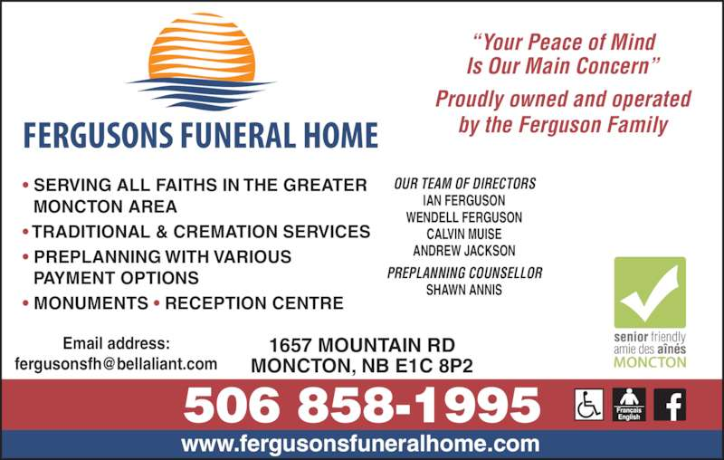 Fergusons Funeral Home Ltd (506-858-1995) - Display Ad - ANDREW JACKSON PREPLANNING COUNSELLOR SHAWN ANNIS Email address: www.fergusonsfuneralhome.com 1657 MOUNTAIN RD MONCTON, NB E1C 8P2 ? SERVING ALL FAITHS IN THE GREATER   MONCTON AREA ? TRADITIONAL & CREMATION SERVICES ? PREPLANNING WITH VARIOUS  PAYMENT OPTIONS ? MONUMENTS ? RECEPTION CENTRE ?Your Peace of Mind Is Our Main Concern? Proudly owned and operated by the Ferguson Family OUR TEAM OF DIRECTORS IAN FERGUSON WENDELL FERGUSON CALVIN MUISE