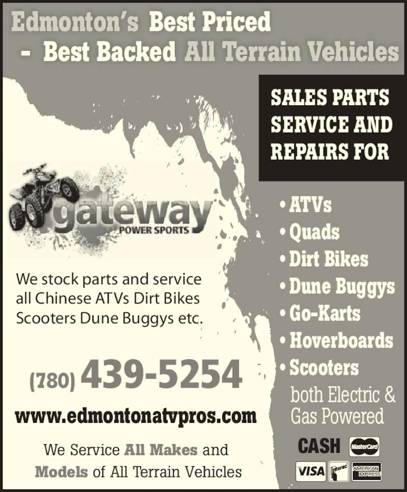 Gateway Power Sports Ltd (780-439-5254) - Display Ad - We stock parts and service  all Chinese ATVs Dirt Bikes Scooters Dune Buggys etc. CASH ? ATVs ? Quads ? Dirt Bikes ? Dune Buggys ? Go-Karts ? Hoverboards ? Scooters  both Electric &  Gas Powered www.edmontonatvpros.com Edmonton?s Best Priced (780) 439-5254 -  Best Backed All Terrain Vehicles SALES PARTS SERVICE AND REPAIRS FOR We Service All Makes and  Models of All Terrain Vehicles
