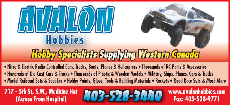 Avalon Hobbies & Gifts (403-528-3440) - Display Ad - ? Nitro & Electric Radio Controlled Cars, Trucks, Boats, Planes & Helicopters ? Thousands of RC Parts & Accessories ? Hundreds of Die Cast Cars & Trucks ? Thousands of Plastic & Wooden Models ? Military, Ships, Planes, Cars & Trucks ? Model Railroad Sets & Supplies ? Hobby Paints, Glues, Tools & Building Materials ? Rockets ? Road Race Sets & Much More AVALON 403-528-3440 www.avalonhobbies.comFax: 403-528-9771 717 - 5th St. S.W., Medicine Hat (Across From Hospital) Hobby Specialists Supplying Western Canada